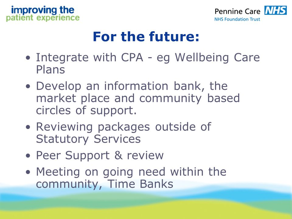 For the future: Integrate with CPA - eg Wellbeing Care Plans Develop an information bank, the market place and community based circles of support.