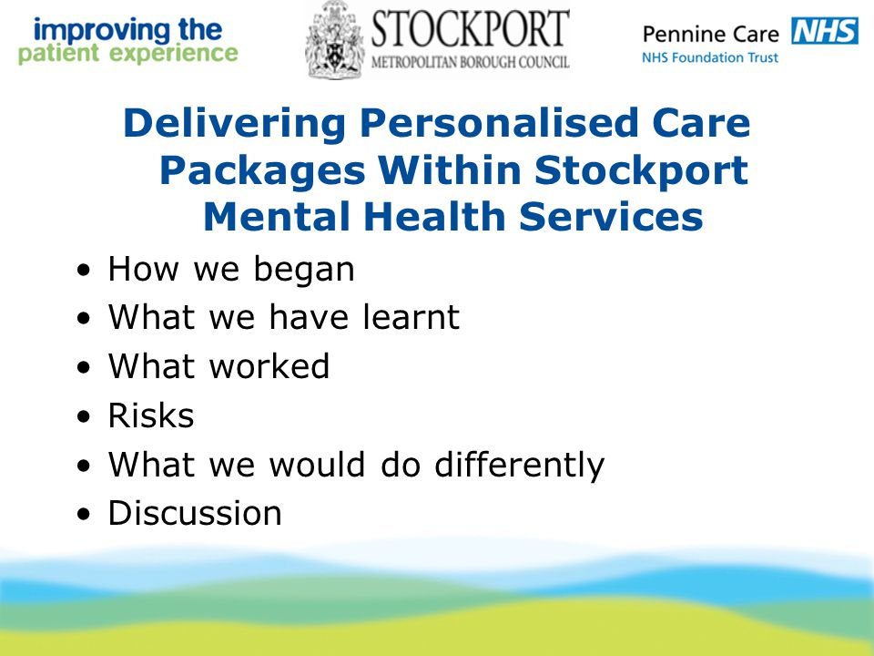 Delivering Personalised Care Packages Within Stockport Mental Health Services How we began What we have learnt What worked Risks What we would do differently Discussion