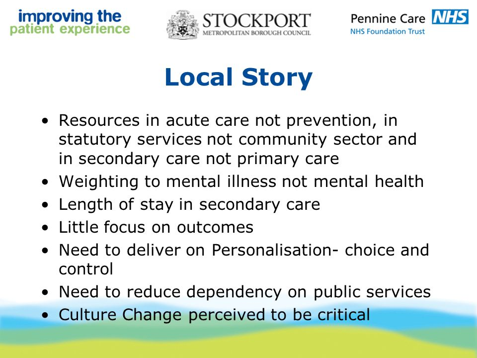Local Story Resources in acute care not prevention, in statutory services not community sector and in secondary care not primary care Weighting to mental illness not mental health Length of stay in secondary care Little focus on outcomes Need to deliver on Personalisation- choice and control Need to reduce dependency on public services Culture Change perceived to be critical