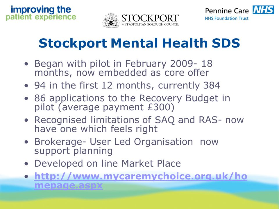 Stockport Mental Health SDS Began with pilot in February 2009- 18 months, now embedded as core offer 94 in the first 12 months, currently 384 86 applications to the Recovery Budget in pilot (average payment £300) Recognised limitations of SAQ and RAS- now have one which feels right Brokerage- User Led Organisation now support planning Developed on line Market Place http://www.mycaremychoice.org.uk/ho mepage.aspxhttp://www.mycaremychoice.org.uk/ho mepage.aspx