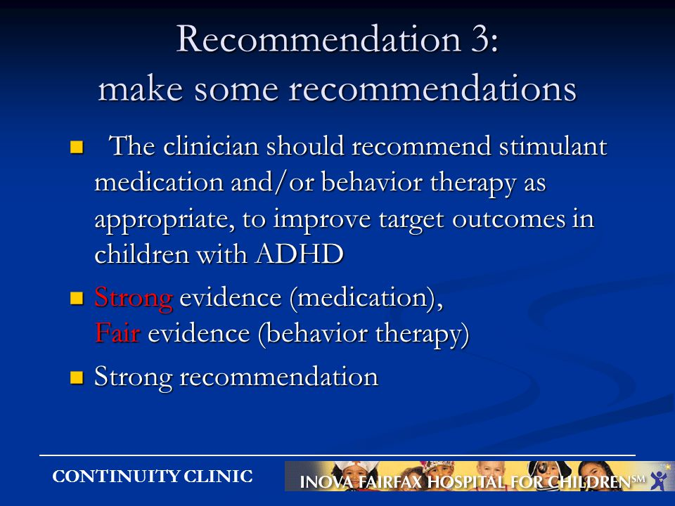 CONTINUITY CLINIC Recommendation 3: make some recommendations The clinician should recommend stimulant medication and/or behavior therapy as appropria