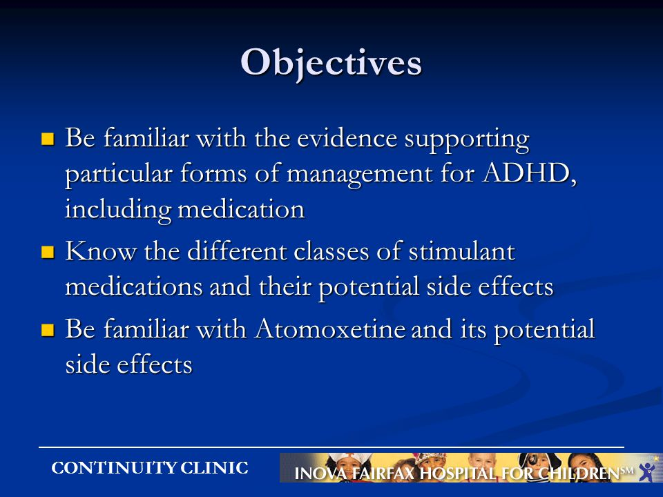 CONTINUITY CLINIC Objectives Be familiar with the evidence supporting particular forms of management for ADHD, including medication Be familiar with t