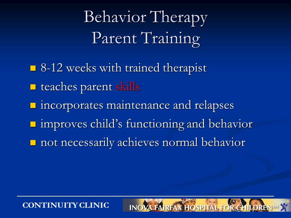 CONTINUITY CLINIC Behavior Therapy Parent Training 8-12 weeks with trained therapist 8-12 weeks with trained therapist teaches parent skills teaches p
