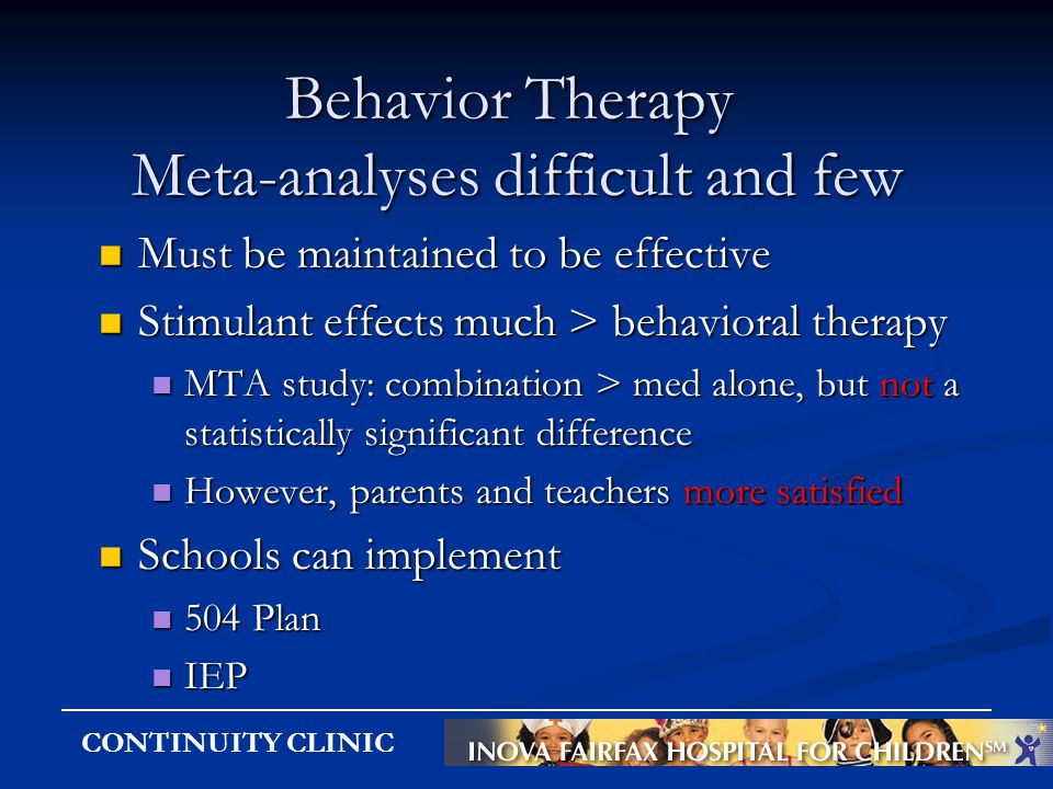 CONTINUITY CLINIC Behavior Therapy Meta-analyses difficult and few Must be maintained to be effective Must be maintained to be effective Stimulant eff