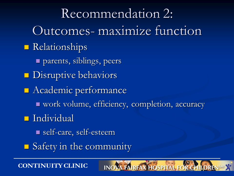 CONTINUITY CLINIC Recommendation 2: Outcomes- maximize function Relationships Relationships parents, siblings, peers parents, siblings, peers Disrupti