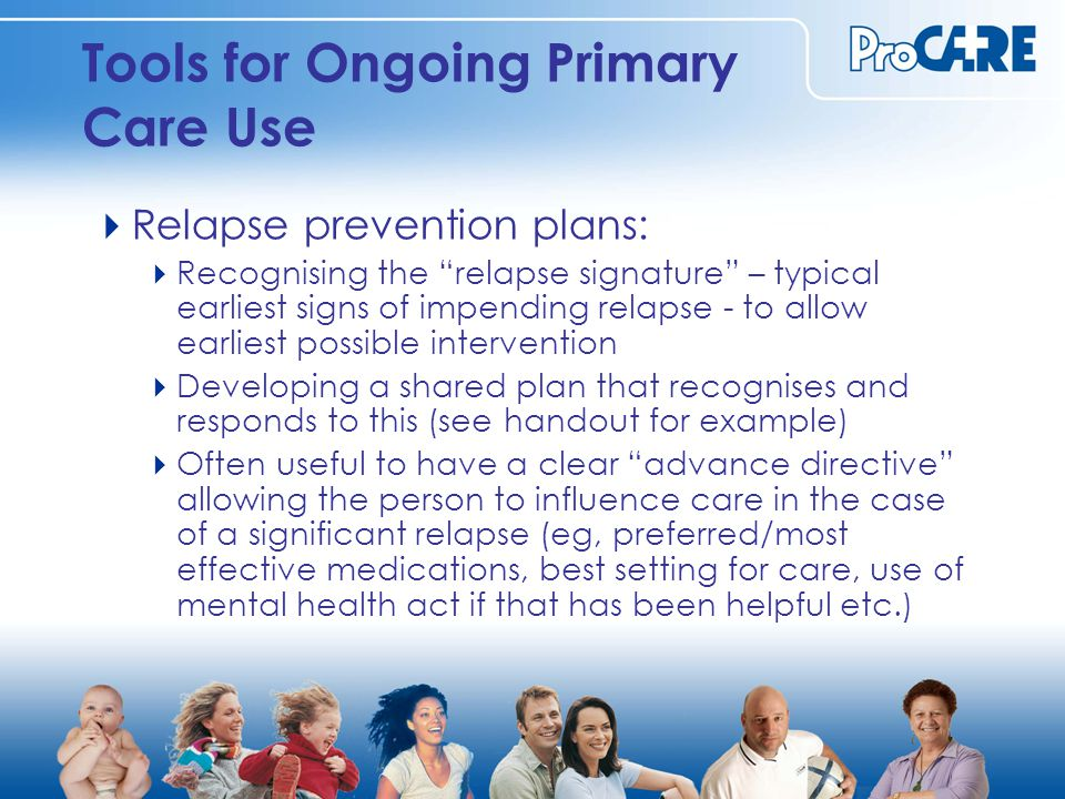 Tools for Ongoing Primary Care Use  Relapse prevention plans:  Recognising the relapse signature – typical earliest signs of impending relapse - to allow earliest possible intervention  Developing a shared plan that recognises and responds to this (see handout for example)  Often useful to have a clear advance directive allowing the person to influence care in the case of a significant relapse (eg, preferred/most effective medications, best setting for care, use of mental health act if that has been helpful etc.)