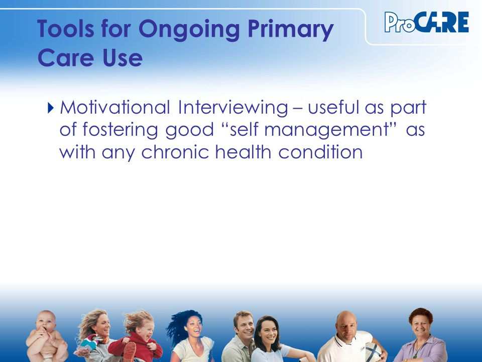 Tools for Ongoing Primary Care Use  Motivational Interviewing – useful as part of fostering good self management as with any chronic health condition