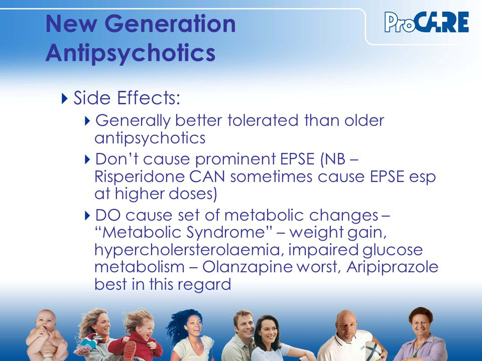 New Generation Antipsychotics  Side Effects:  Generally better tolerated than older antipsychotics  Don't cause prominent EPSE (NB – Risperidone CAN sometimes cause EPSE esp at higher doses)  DO cause set of metabolic changes – Metabolic Syndrome – weight gain, hypercholersterolaemia, impaired glucose metabolism – Olanzapine worst, Aripiprazole best in this regard