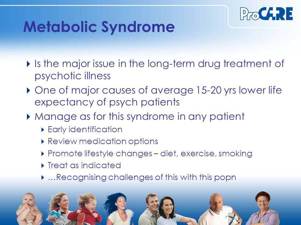 Metabolic Syndrome  Is the major issue in the long-term drug treatment of psychotic illness  One of major causes of average 15-20 yrs lower life expectancy of psych patients  Manage as for this syndrome in any patient  Early identification  Review medication options  Promote lifestyle changes – diet, exercise, smoking  Treat as indicated  …Recognising challenges of this with this popn