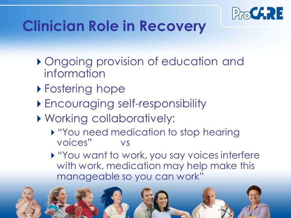 Clinician Role in Recovery  Ongoing provision of education and information  Fostering hope  Encouraging self-responsibility  Working collaboratively:  You need medication to stop hearing voices vs  You want to work, you say voices interfere with work, medication may help make this manageable so you can work
