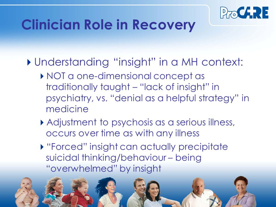 Clinician Role in Recovery  Understanding insight in a MH context:  NOT a one-dimensional concept as traditionally taught – lack of insight in psychiatry, vs.