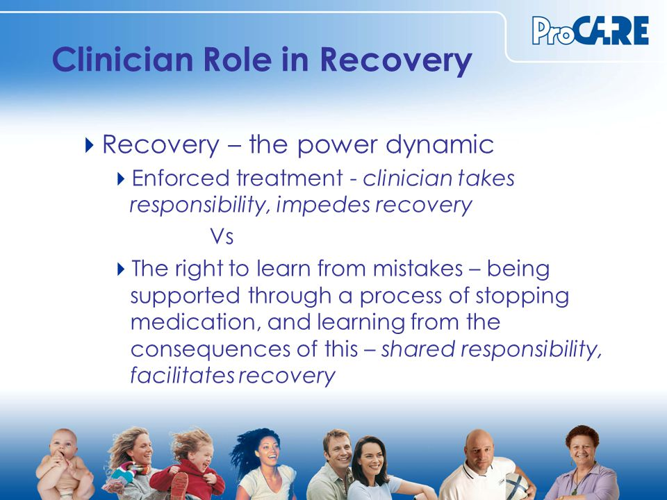 Clinician Role in Recovery  Recovery – the power dynamic  Enforced treatment - clinician takes responsibility, impedes recovery Vs  The right to learn from mistakes – being supported through a process of stopping medication, and learning from the consequences of this – shared responsibility, facilitates recovery