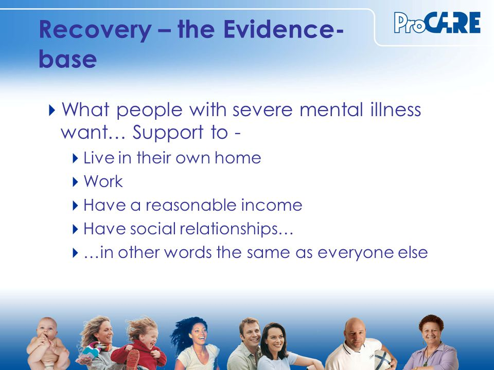 Recovery – the Evidence- base  What people with severe mental illness want… Support to -  Live in their own home  Work  Have a reasonable income  Have social relationships…  …in other words the same as everyone else