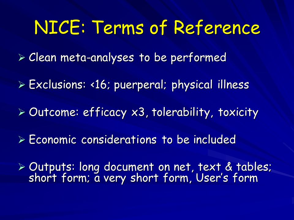 NICE: Terms of Reference  Clean meta-analyses to be performed  Exclusions: <16; puerperal; physical illness  Outcome: efficacy x3, tolerability, toxicity  Economic considerations to be included  Outputs: long document on net, text & tables; short form; a very short form, User's form