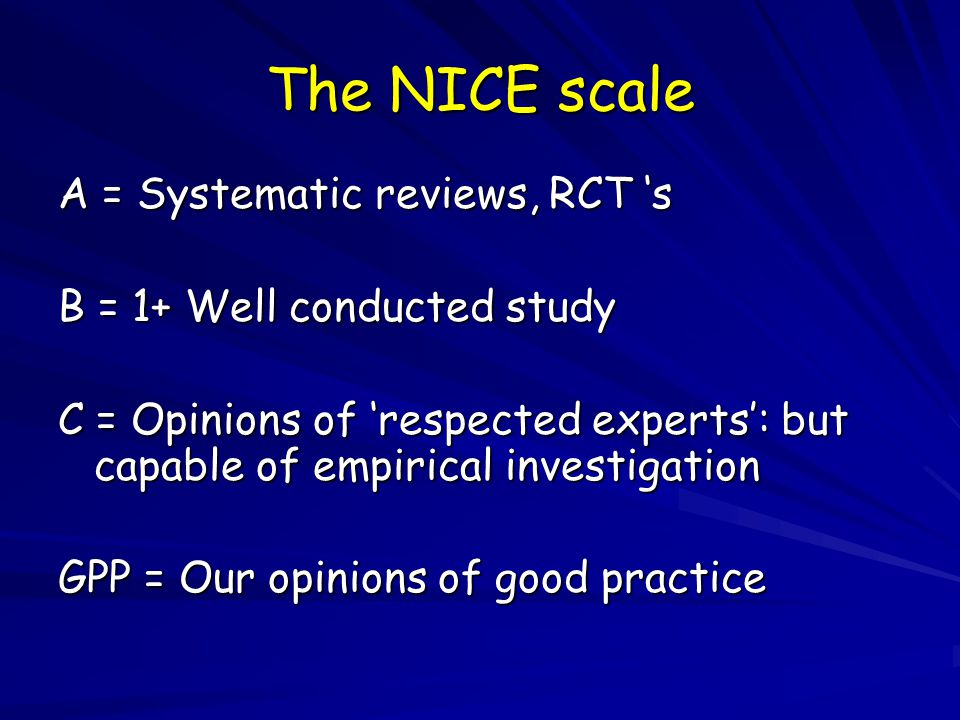 The NICE scale A = Systematic reviews, RCT 's B = 1+ Well conducted study C = Opinions of 'respected experts': but capable of empirical investigation GPP = Our opinions of good practice
