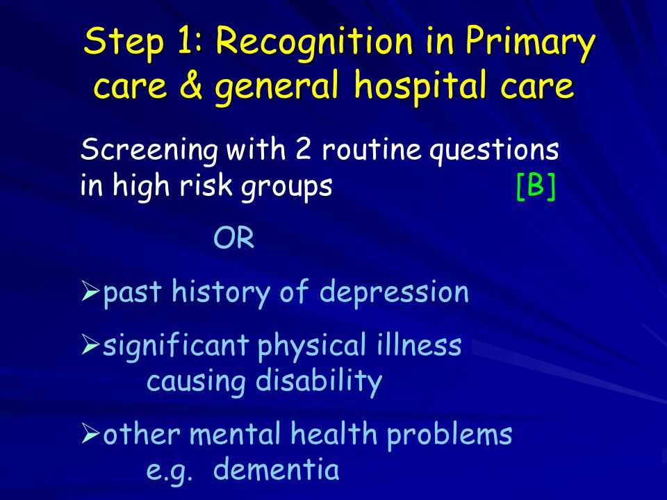 Step 1: Recognition in Primary care & general hospital care Step 1: Recognition in Primary care & general hospital care Screening with 2 routine questions in high risk groups [B] OR  past history of depression  significant physical illness causing disability  other mental health problems e.g.