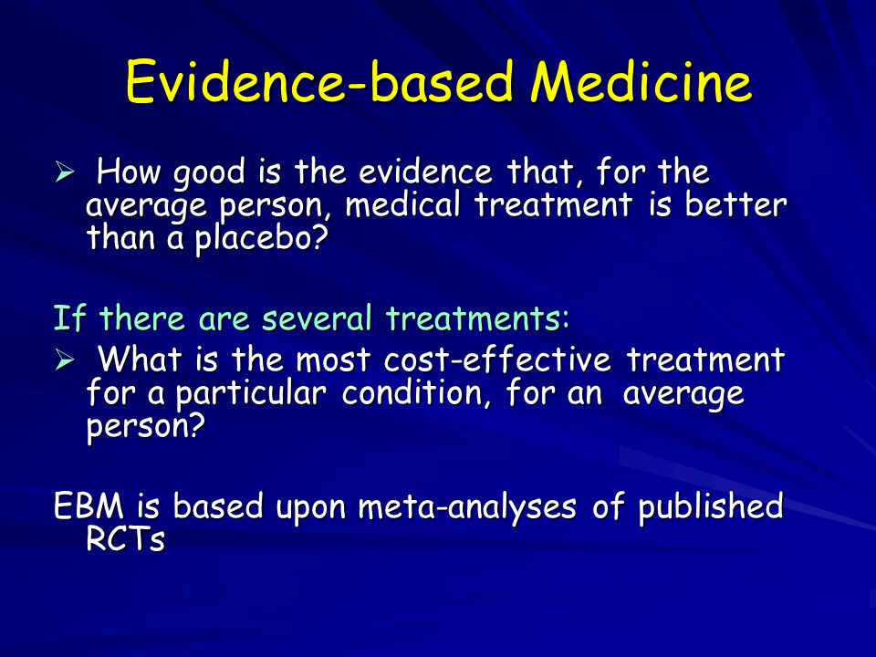 Evidence-based Medicine  How good is the evidence that, for the average person, medical treatment is better than a placebo.