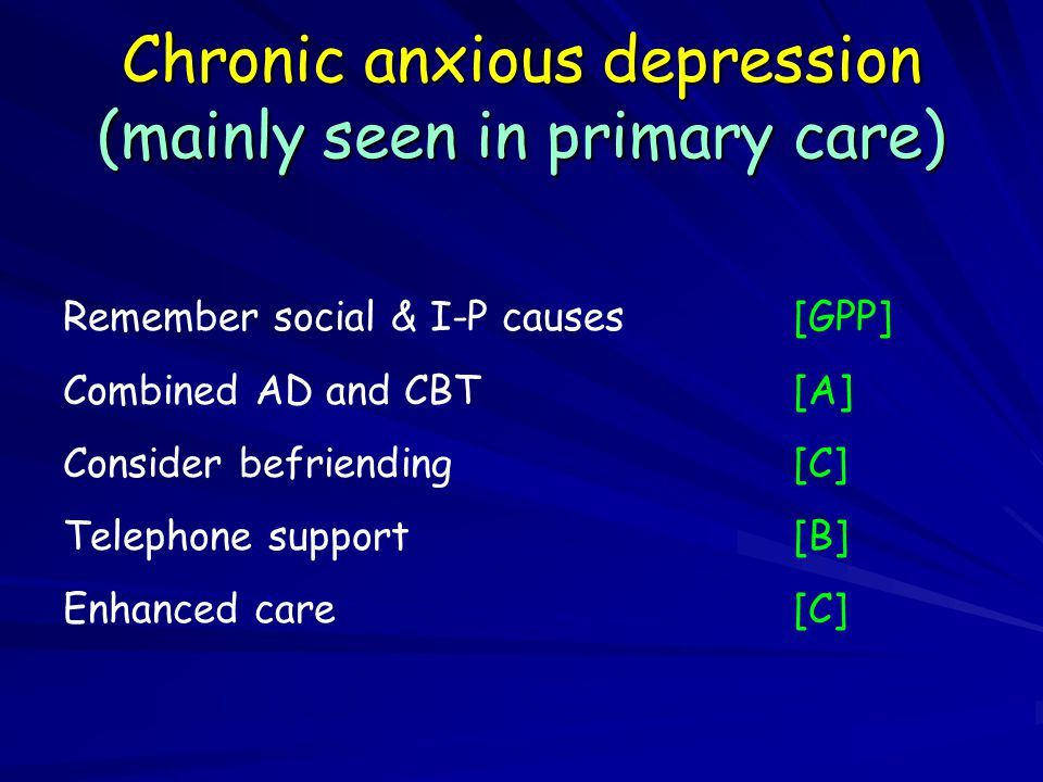 Chronic anxious depression (mainly seen in primary care) Remember social & I-P causes[GPP] Combined AD and CBT[A] Consider befriending[C] Telephone support[B] Enhanced care[C]