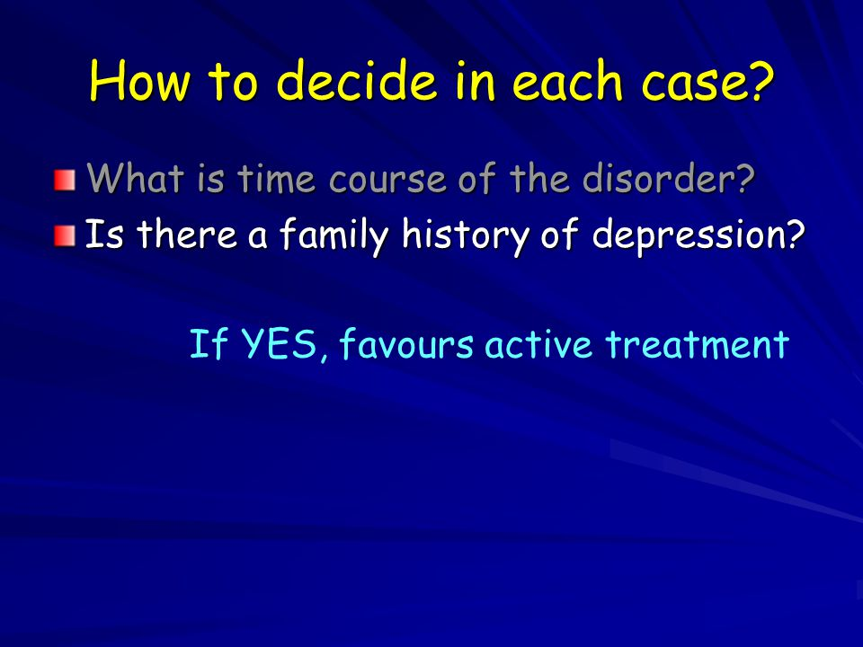 How to decide in each case. What is time course of the disorder.