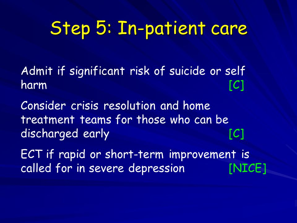 Step 5: In-patient care Admit if significant risk of suicide or self harm[C] Consider crisis resolution and home treatment teams for those who can be discharged early[C] ECT if rapid or short-term improvement is called for in severe depression[NICE]