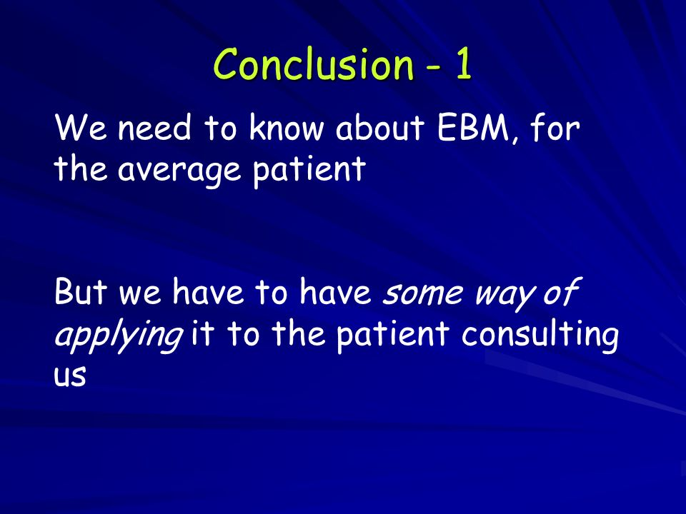 Conclusion - 1 We need to know about EBM, for the average patient But we have to have some way of applying it to the patient consulting us