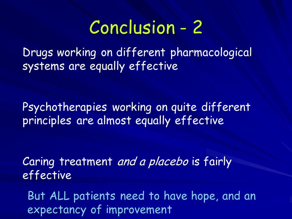 Conclusion - 2 Drugs working on different pharmacological systems are equally effective Psychotherapies working on quite different principles are almost equally effective Caring treatment and a placebo is fairly effective But ALL patients need to have hope, and an expectancy of improvement