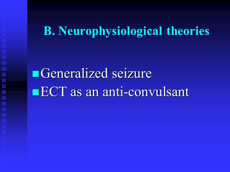 B. Neurophysiological theories Generalized seizure Generalized seizure ECT as an anti-convulsant ECT as an anti-convulsant