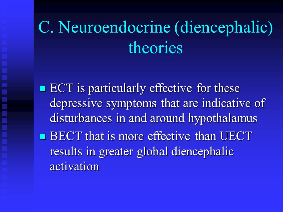 C. Neuroendocrine (diencephalic) theories ECT is particularly effective for these depressive symptoms that are indicative of disturbances in and aroun