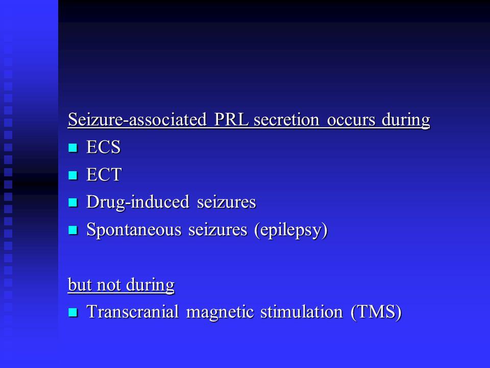 Seizure-associated PRL secretion occurs during ECS ECS ECT ECT Drug-induced seizures Drug-induced seizures Spontaneous seizures (epilepsy) Spontaneous seizures (epilepsy) but not during Transcranial magnetic stimulation (TMS) Transcranial magnetic stimulation (TMS)