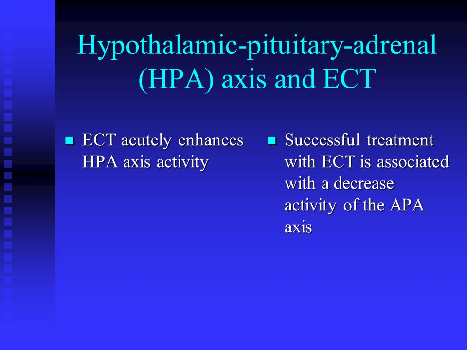 Hypothalamic-pituitary-adrenal (HPA) axis and ECT ECT acutely enhances HPA axis activity ECT acutely enhances HPA axis activity Successful treatment with ECT is associated with a decrease activity of the APA axis