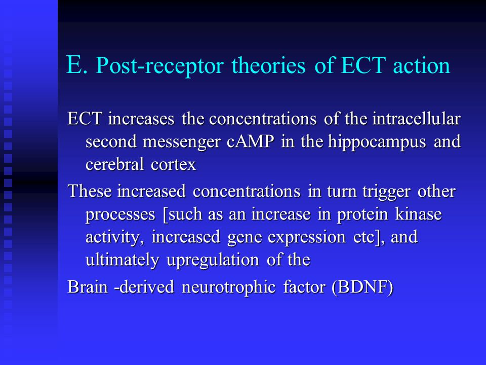 E. Post-receptor theories of ECT action ECT increases the concentrations of the intracellular second messenger cAMP in the hippocampus and cerebral co