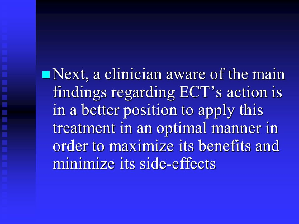 Next, a clinician aware of the main findings regarding ECT's action is in a better position to apply this treatment in an optimal manner in order to maximize its benefits and minimize its side-effects Next, a clinician aware of the main findings regarding ECT's action is in a better position to apply this treatment in an optimal manner in order to maximize its benefits and minimize its side-effects