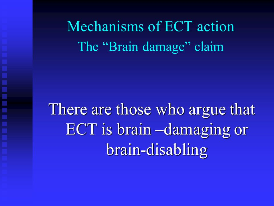 Mechanisms of ECT action The Brain damage claim There are those who argue that ECT is brain –damaging or brain-disabling