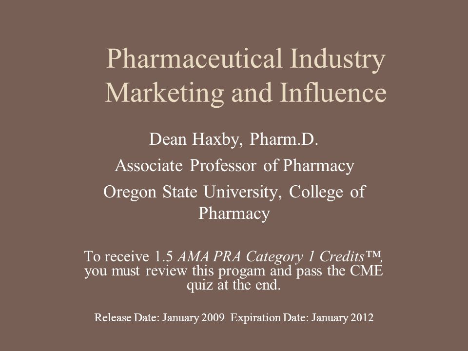 Pharmaceutical Industry Marketing and Influence Dean Haxby, Pharm.D. Associate Professor of Pharmacy Oregon State University, College of Pharmacy To r