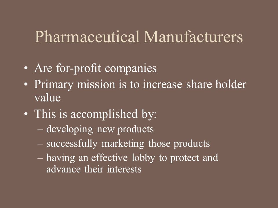 Pharmaceutical Manufacturers Are for-profit companies Primary mission is to increase share holder value This is accomplished by: –developing new produ