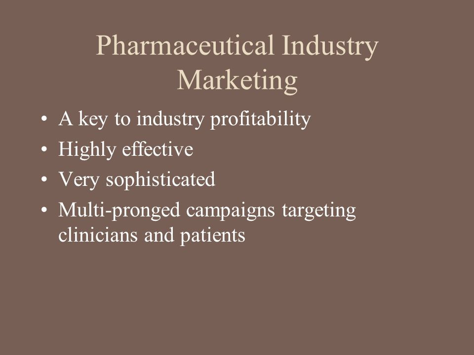 Pharmaceutical Industry Marketing A key to industry profitability Highly effective Very sophisticated Multi-pronged campaigns targeting clinicians and