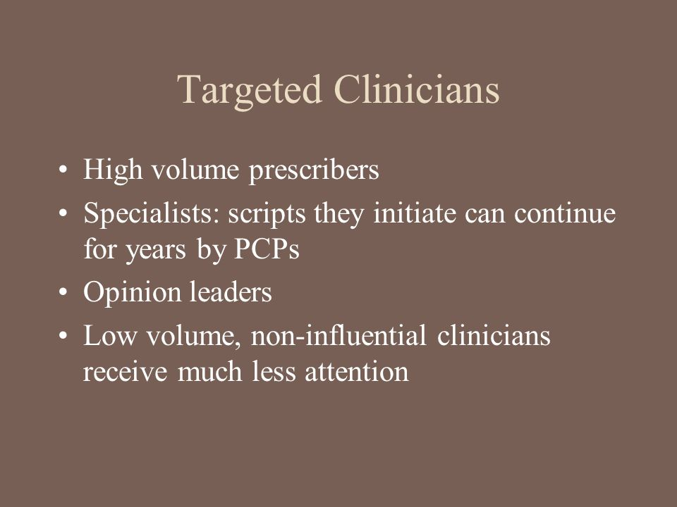 Targeted Clinicians High volume prescribers Specialists: scripts they initiate can continue for years by PCPs Opinion leaders Low volume, non-influent