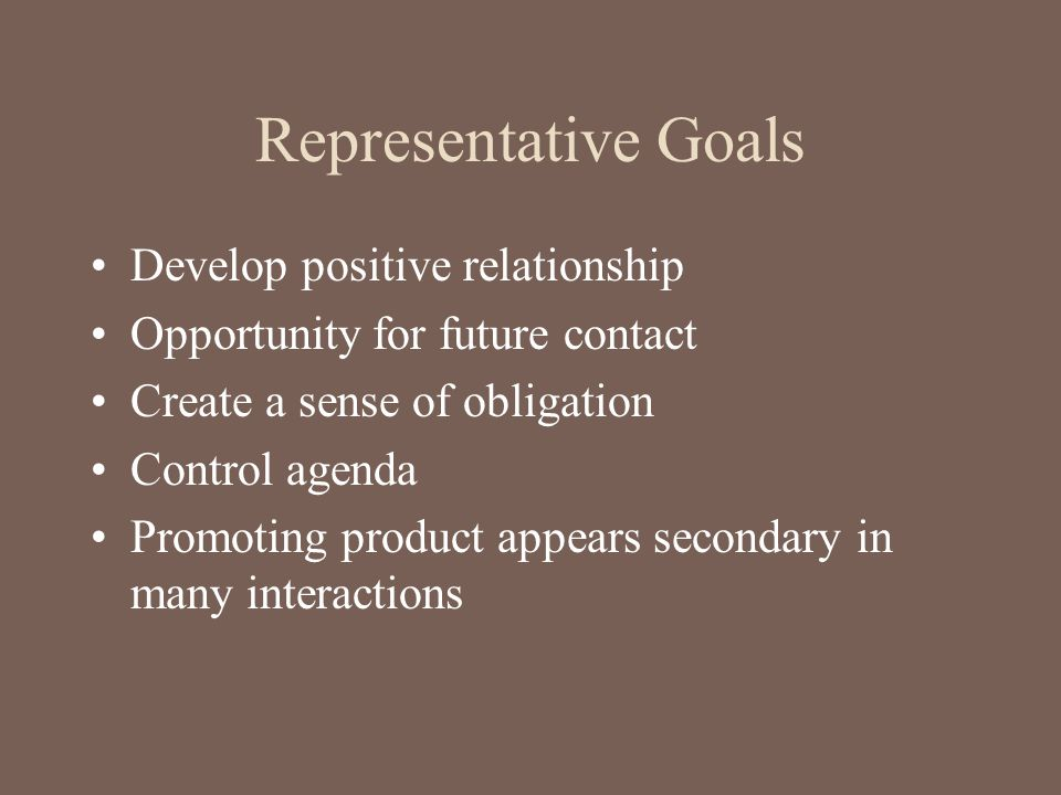 Representative Goals Develop positive relationship Opportunity for future contact Create a sense of obligation Control agenda Promoting product appear