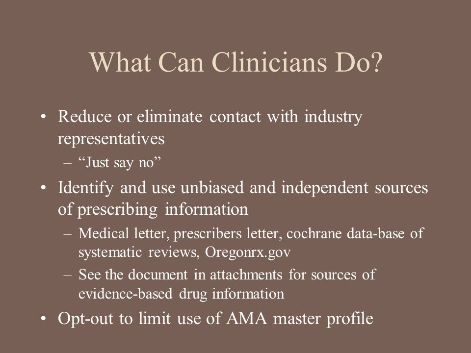 """What Can Clinicians Do? Reduce or eliminate contact with industry representatives –""""Just say no"""" Identify and use unbiased and independent sources of"""