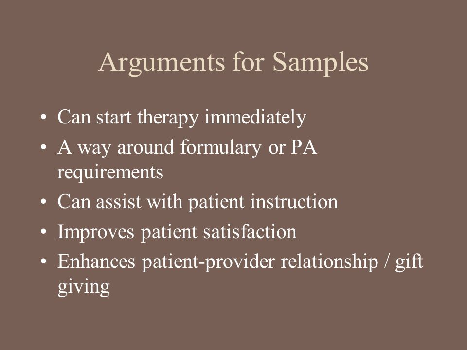 Arguments for Samples Can start therapy immediately A way around formulary or PA requirements Can assist with patient instruction Improves patient sat