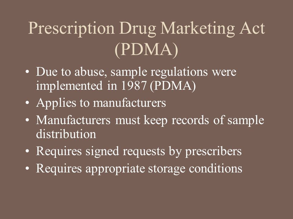 Prescription Drug Marketing Act (PDMA) Due to abuse, sample regulations were implemented in 1987 (PDMA) Applies to manufacturers Manufacturers must ke