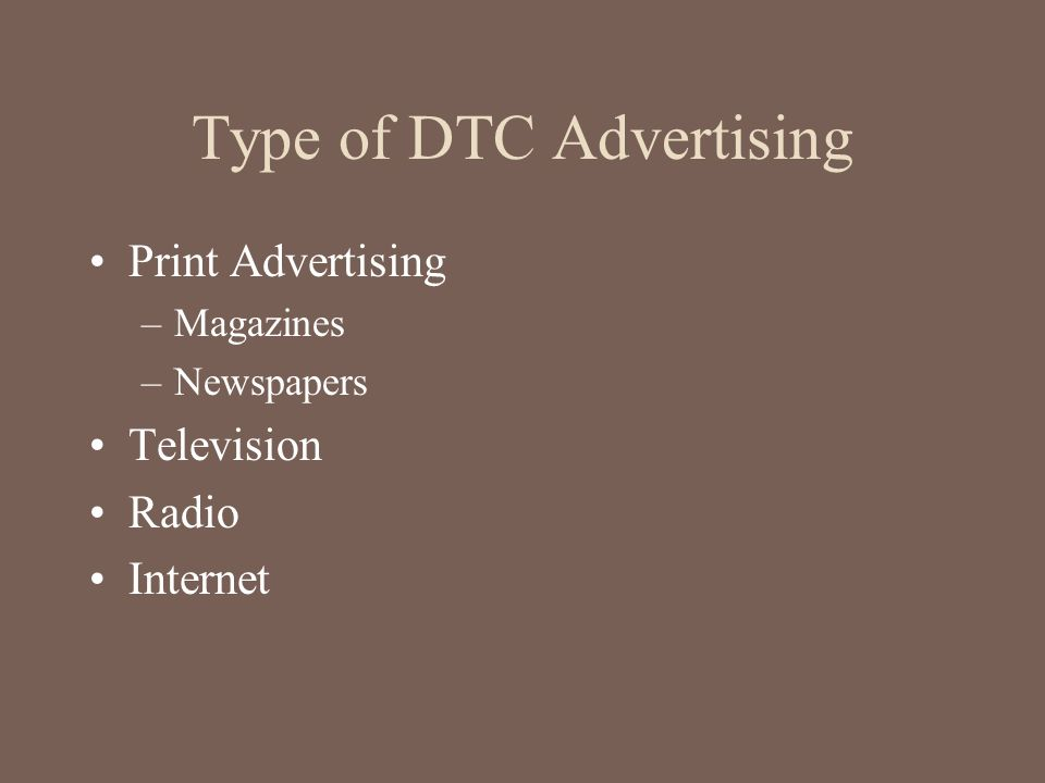 Type of DTC Advertising Print Advertising –Magazines –Newspapers Television Radio Internet