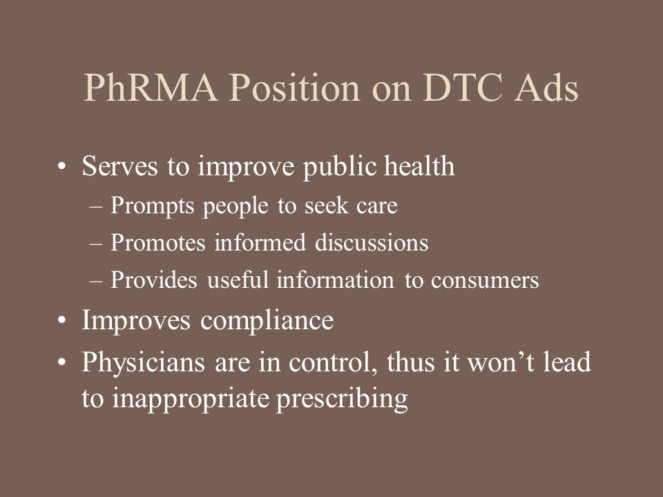 PhRMA Position on DTC Ads Serves to improve public health –Prompts people to seek care –Promotes informed discussions –Provides useful information to