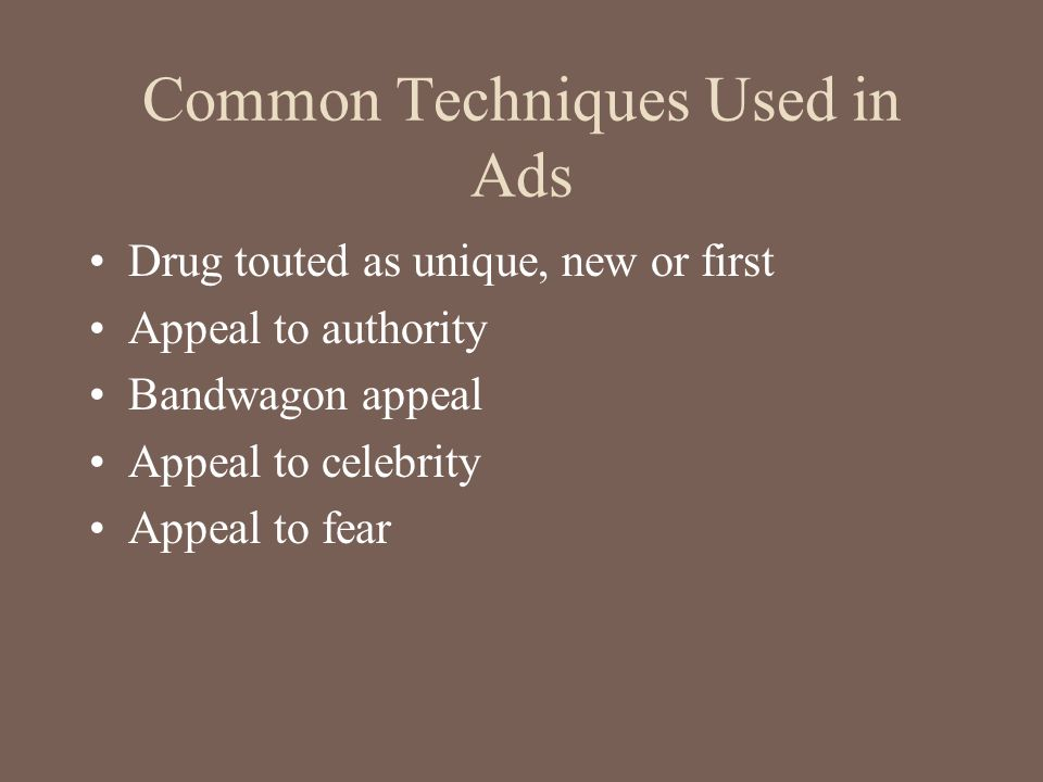 Common Techniques Used in Ads Drug touted as unique, new or first Appeal to authority Bandwagon appeal Appeal to celebrity Appeal to fear