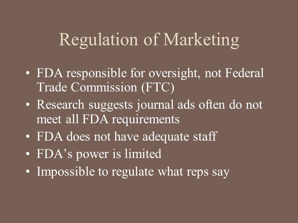 Regulation of Marketing FDA responsible for oversight, not Federal Trade Commission (FTC) Research suggests journal ads often do not meet all FDA requ