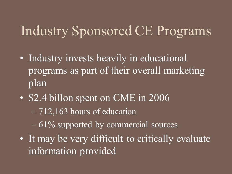 Industry Sponsored CE Programs Industry invests heavily in educational programs as part of their overall marketing plan $2.4 billon spent on CME in 20