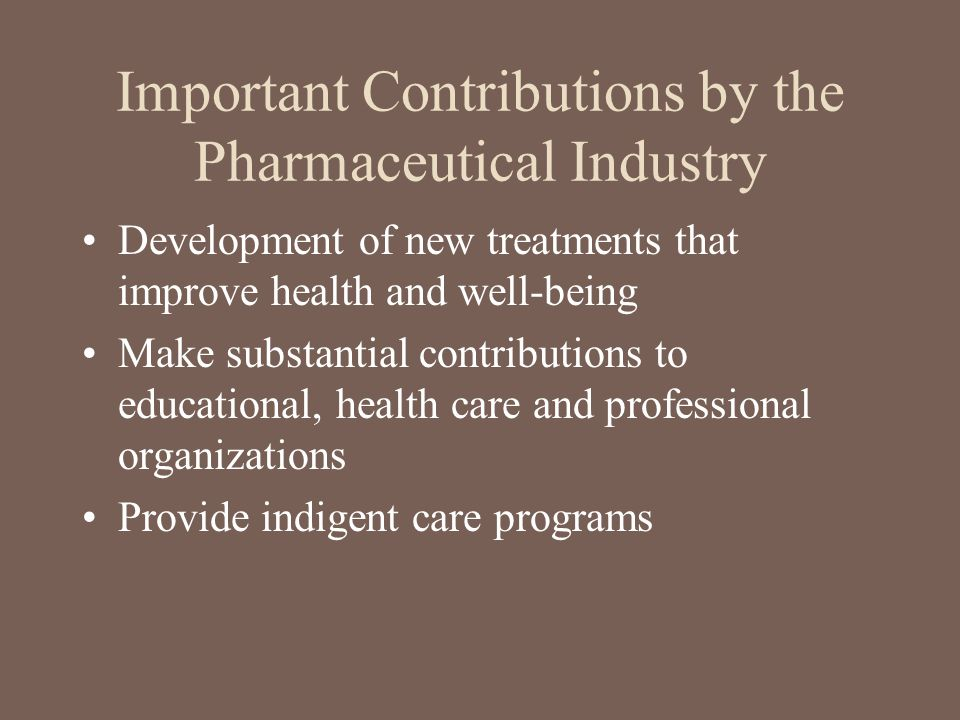 Important Contributions by the Pharmaceutical Industry Development of new treatments that improve health and well-being Make substantial contributions