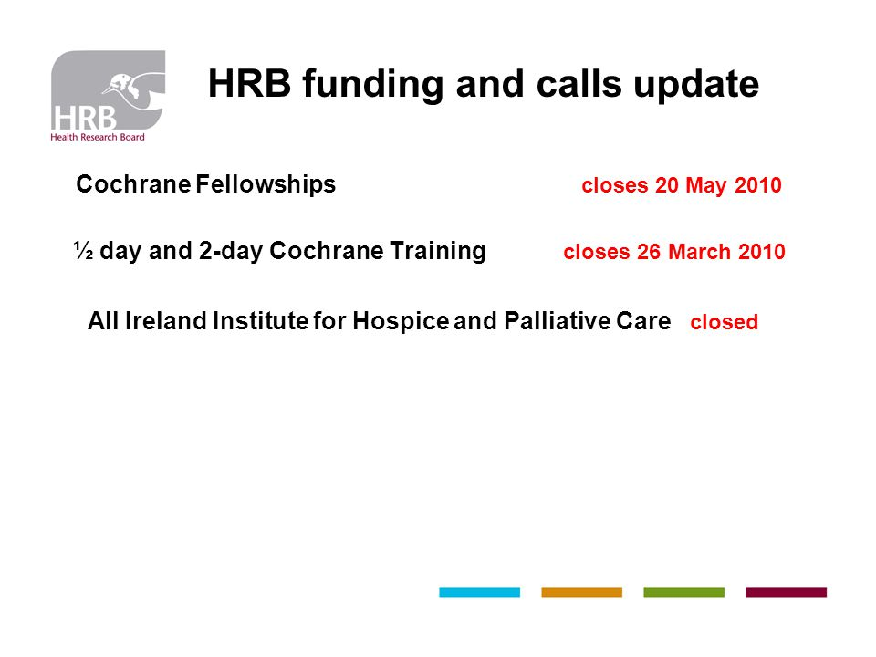 HRB funding and calls update Cochrane Fellowships closes 20 May 2010 ½ day and 2-day Cochrane Training closes 26 March 2010 All Ireland Institute for Hospice and Palliative Care closed