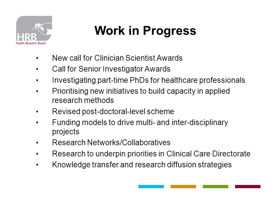 Work in Progress New call for Clinician Scientist Awards Call for Senior Investigator Awards Investigating part-time PhDs for healthcare professionals Prioritising new initiatives to build capacity in applied research methods Revised post-doctoral-level scheme Funding models to drive multi- and inter-disciplinary projects Research Networks/Collaboratives Research to underpin priorities in Clinical Care Directorate Knowledge transfer and research diffusion strategies