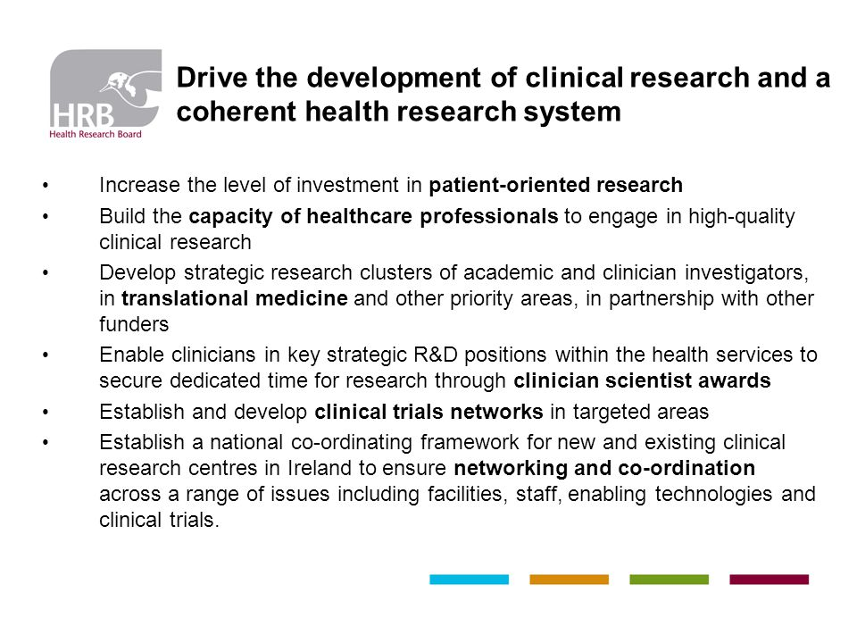 Increase the level of investment in patient-oriented research Build the capacity of healthcare professionals to engage in high-quality clinical research Develop strategic research clusters of academic and clinician investigators, in translational medicine and other priority areas, in partnership with other funders Enable clinicians in key strategic R&D positions within the health services to secure dedicated time for research through clinician scientist awards Establish and develop clinical trials networks in targeted areas Establish a national co-ordinating framework for new and existing clinical research centres in Ireland to ensure networking and co-ordination across a range of issues including facilities, staff, enabling technologies and clinical trials.